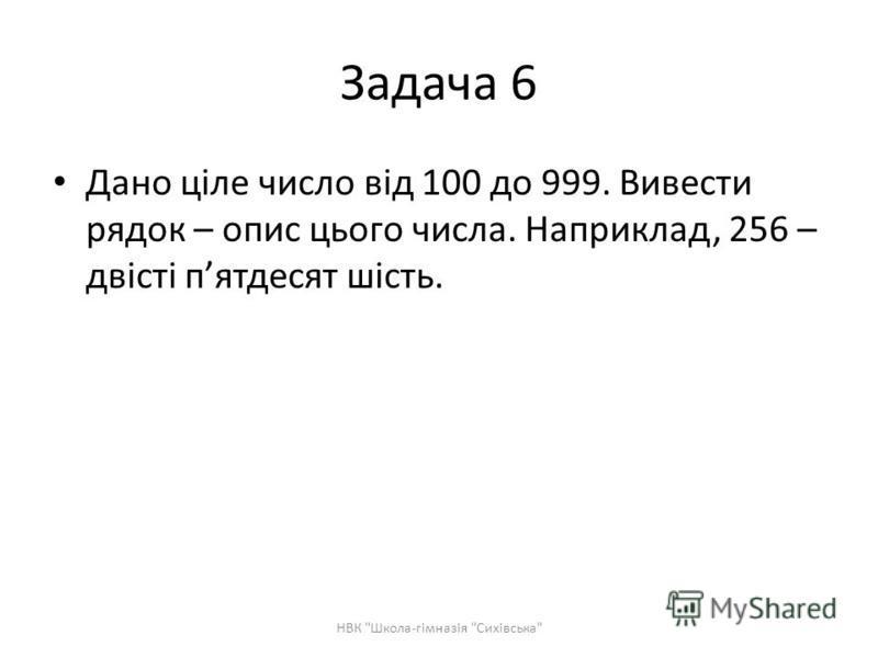 Задача 6 Дано ціле число від 100 до 999. Вивести рядок – опис цього числа. Наприклад, 256 – двісті пятдесят шість. НВК Школа-гімназія Сихівська