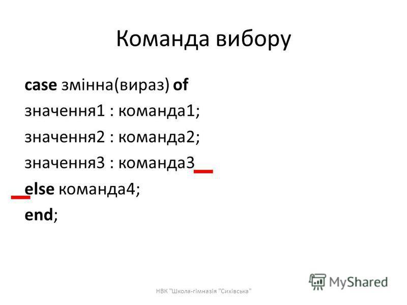 Команда вибору case змінна(вираз) of значення1 : команда1; значення2 : команда2; значення3 : команда3 else команда4; end; НВК Школа-гімназія Сихівська