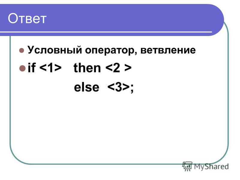 Ответ Условный оператор, ветвление if then else ;