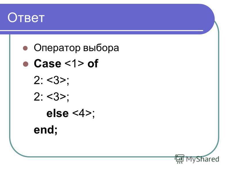 Ответ Оператор выбора Case of 2: ; else ; end;