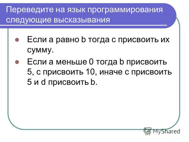 Переведите на язык программирования следующие высказывания Если a равно b тогда c присвоить их сумму. Если a меньше 0 тогда b присвоить 5, c присвоить 10, иначе c присвоить 5 и d присвоить b.