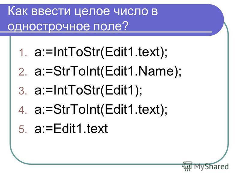 Как ввести целое число в однострочное поле? 1. a:=IntToStr(Edit1.text); 2. a:=StrToInt(Edit1.Name); 3. a:=IntToStr(Edit1); 4. a:=StrToInt(Edit1.text); 5. а:=Edit1.text
