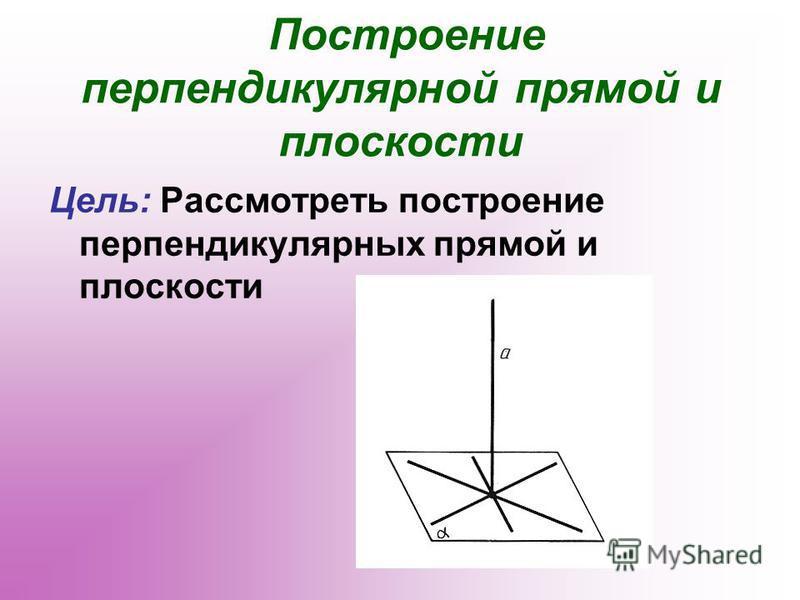 Построение перпендикулярной прямой и плоскости Цель: Рассмотреть построение перпендикулярных прямой и плоскости