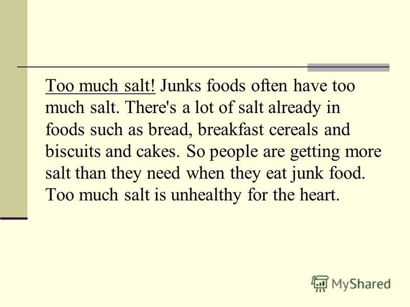 Too much salt! Junks foods often have too much salt. There's a lot of salt already in foods such as bread, breakfast cereals and biscuits and cakes. So people are getting more salt than they need when they eat junk food. Too much salt is unhealthy fo