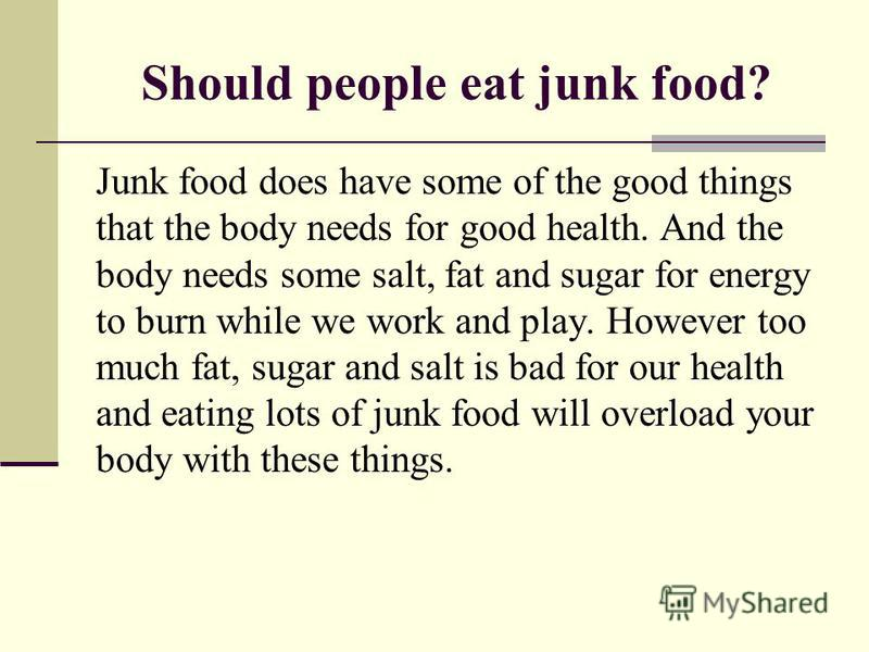 Should people eat junk food? Junk food does have some of the good things that the body needs for good health. And the body needs some salt, fat and sugar for energy to burn while we work and play. However too much fat, sugar and salt is bad for our h