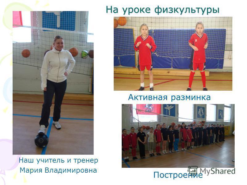 На уроке физкультуры Активная разминка Наш учитель и тренер Мария Владимировна Построение