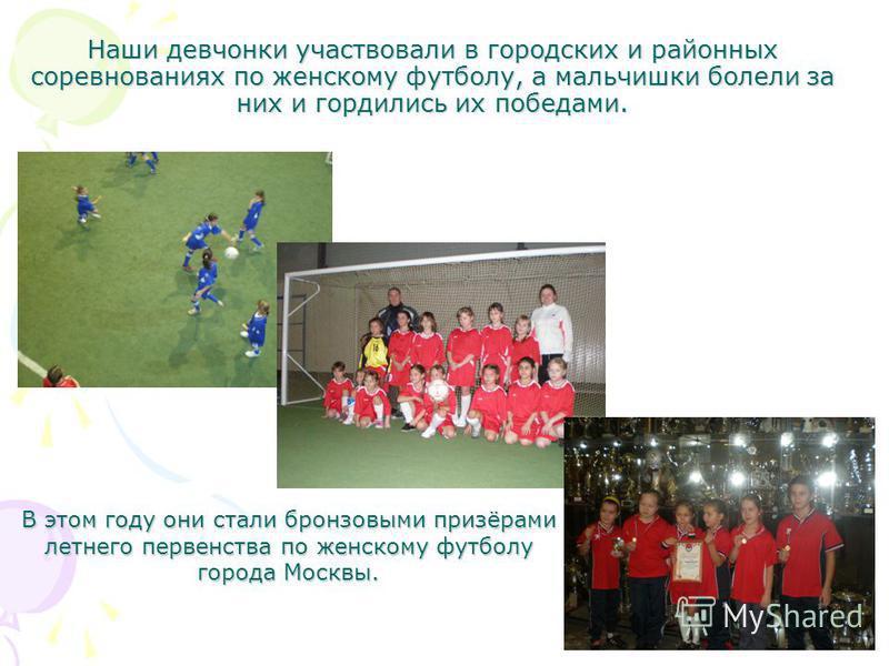 Наши девчонки участвовали в городских и районных соревнованиях по женскому футболу, а мальчишки болели за них и гордились их победами. В этом году они стали бронзовыми призёрами летнего первенства по женскому футболу города Москвы.
