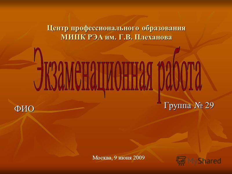 Центр профессионального образования МИПК РЭА им. Г.В. Плеханова ФИО Группа 29 Москва, 9 июня 2009