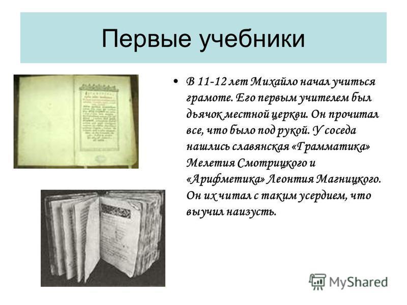 Первые учебники В 11-12 лет Михайло начал учиться грамоте. Его первым учителем был дьячок местной церкви. Он прочитал все, что было под рукой. У соседа нашлись славянская «Грамматика» Мелетия Смотрицкого и «Арифметика» Леонтия Магницкого. Он их читал