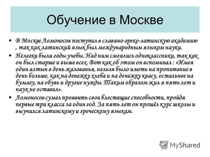 Обучение в Москве В Москве Ломоносов поступил в славяно-греко-латинскую академию, так как латинский язык был международным языком науки. Нелегки были годы учебы. Над ним смеялись одноклассники, так как он был старше и выше всех. Вот как об этом он вс