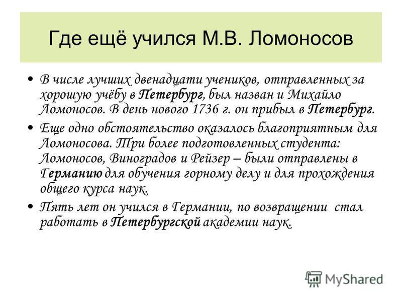 Где ещё учился М.В. Ломоносов В числе лучших двенадцати учеников, отправленных за хорошую учёбу в Петербург, был назван и Михайло Ломоносов. В день нового 1736 г. он прибыл в Петербург. Еще одно обстоятельство оказалось благоприятным для Ломоносова.
