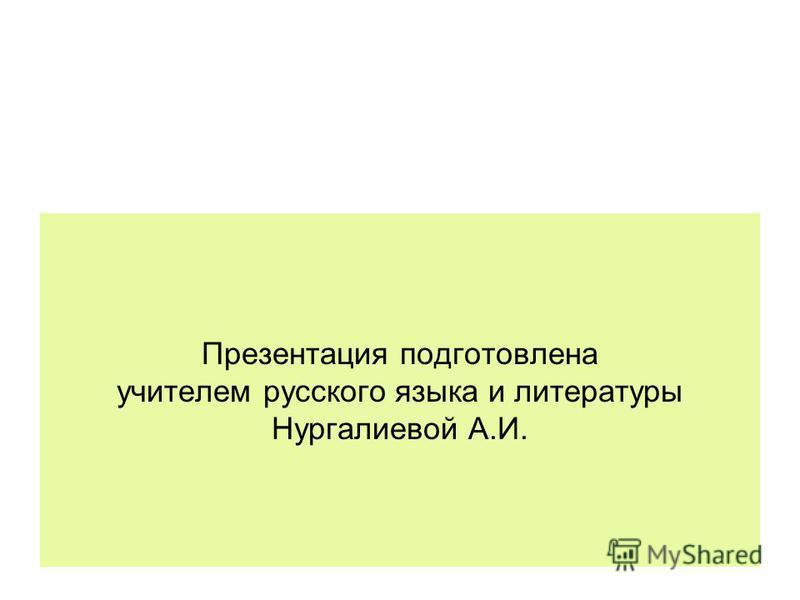 Презентация подготовлена учителем русского языка и литературы Нургалиевой А.И.