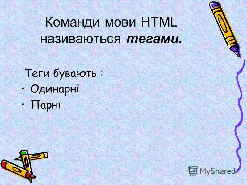Команди мови HTML називаються тегами. Теги бувають : Одинарні Парні