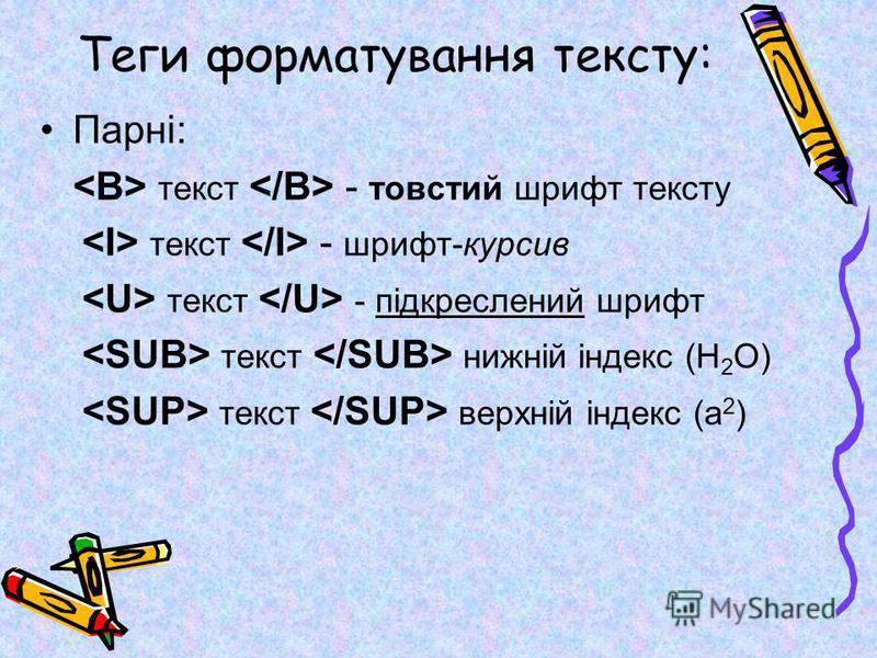 Теги форматування тексту: Парні: текст - товстий шрифт тексту текст - шрифт-курсив текст - підкреслений шрифт текст нижній індекс (Н 2 О) текст верхній індекс (а 2 )