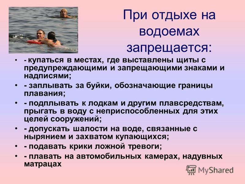 При отдыхе на водоемах запрещается: - купаться в местах, где выставлены щиты с предупреждающими и запрещающими знаками и надписями; - заплывать за буйки, обозначающие границы плавания; - подплывать к лодкам и другим плавсредствам, прыгать в воду с не