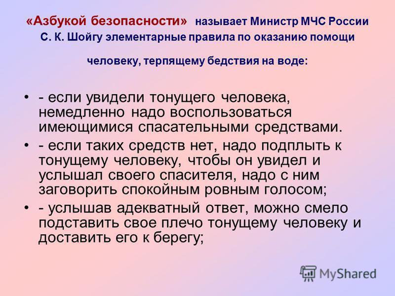 «Азбукой безопасности» называет Министр МЧС России С. К. Шойгу элементарные правила по оказанию помощи человеку, терпящему бедствия на воде: - если увидели тонущего человека, немедленно надо воспользоваться имеющимися спасательными средствами. - если