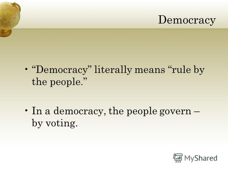 Democracy Democracy literally means rule by the people. In a democracy, the people govern – by voting.