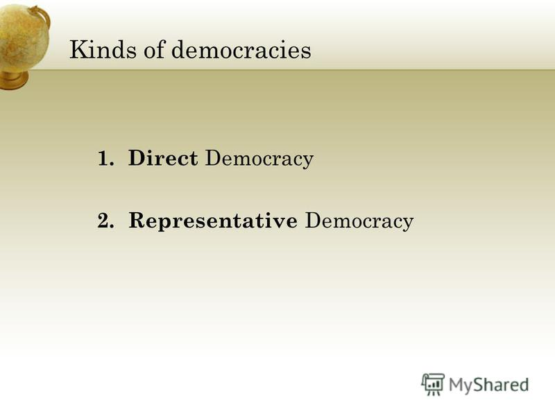 Kinds of democracies 1. Direct Democracy 2. Representative Democracy