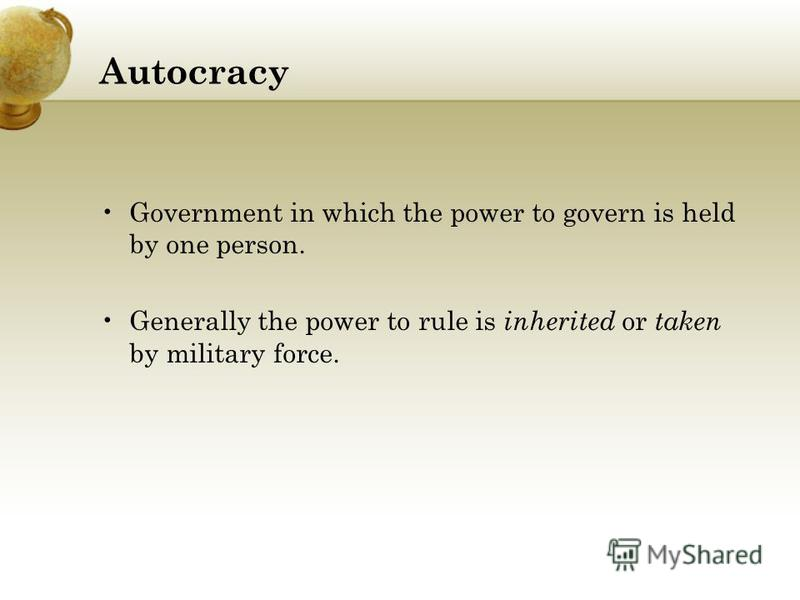 Autocracy Government in which the power to govern is held by one person. Generally the power to rule is inherited or taken by military force.