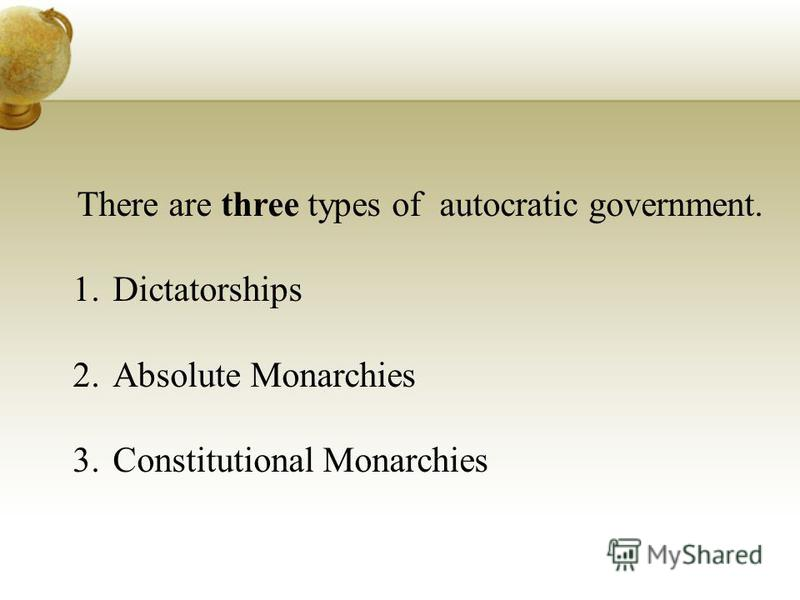 There are three types of autocratic government. 1.Dictatorships 2.Absolute Monarchies 3.Constitutional Monarchies
