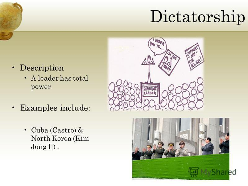 Dictatorship Description A leader has total power Examples include: Cuba (Castro) & North Korea (Kim Jong Il).