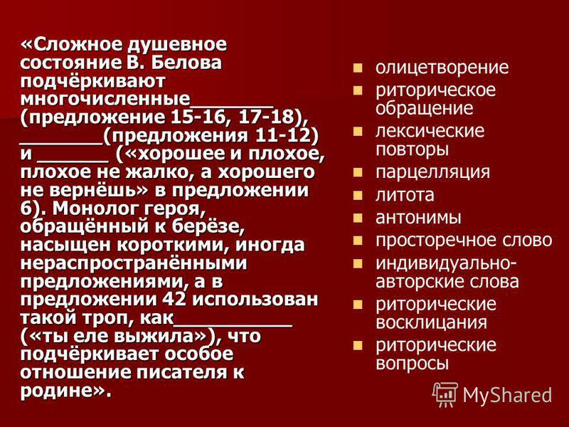 «Сложное душевное состояние В. Белова подчёркивают многочисленные_______ (предложение 15-16, 17-18), _______(предложения 11-12) и ______ («хорошее и плохое, плохое не жалко, а хорошего не вернёшь» в предложении 6). Монолог героя, образённый к берёзе,
