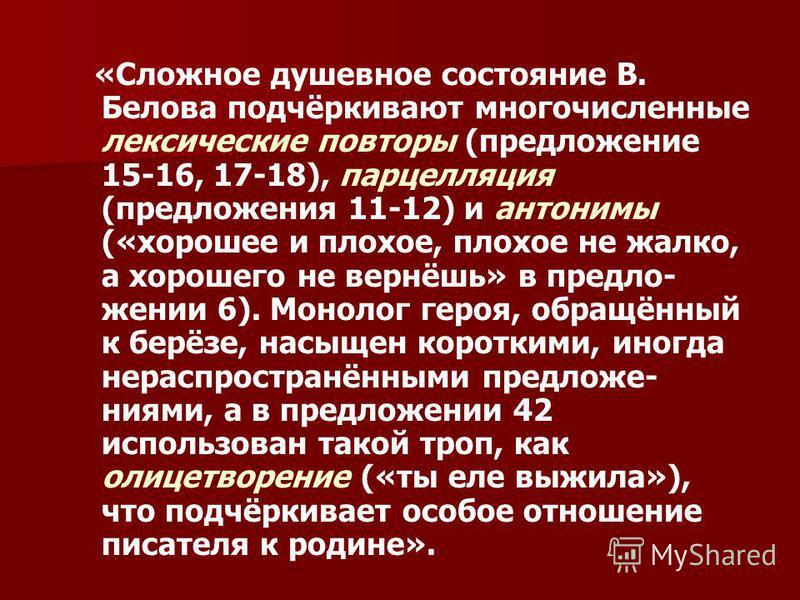 «Сложное душевное состояние В. Белова подчёркивают многочисленные аалексические повторы (предложение 15-16, 17-18), парцелляция (предложения 11-12) и антонимы («хорошее и плохое, плохое не жалко, а хорошего не вернёшь» в предло- жении 6). Монолог гер