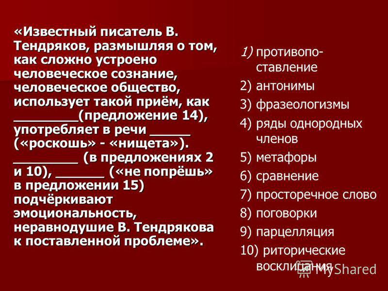 «Известный писатель В. Тендряков, размышляя о том, как сложно устроено человекеское сознание, человекеское общество, использует такой приём, как ________(предложение 14), употребляет в речи _____ («роскошь» - «нищета»). ________ (в предложениях 2 и 1