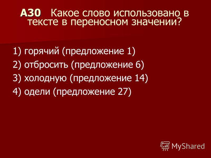 A30 A30 Какое слово использовано в тексте в переносном значении? 1) горячий (предложение 1) 2) отбросить (предложение 6) 3) холодную (предложение 14) 4) одели (предложение 27)