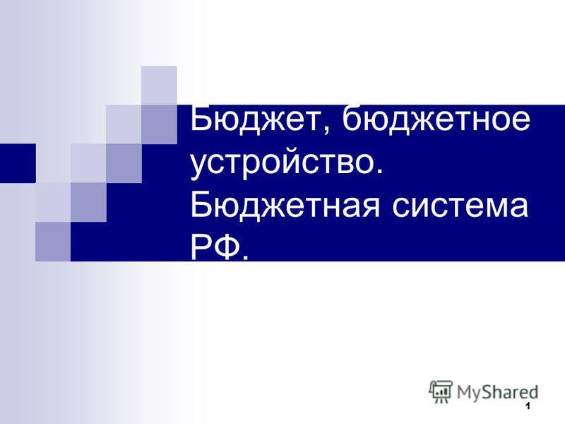 1 Бюджет, бюджетное устройство. Бюджетная система РФ.