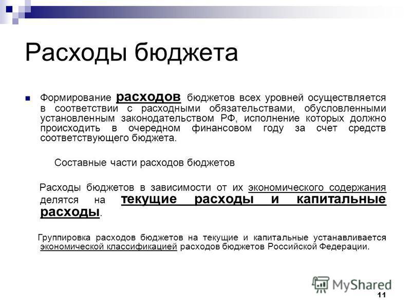 11 Расходы бюджета Формирование расходов бюджетов всех уровней осуществляется в соответствии с расходными обязательствами, обусловленными установленным законодательством РФ, исполнение которых должно происходить в очередном финансовом году за счет ср