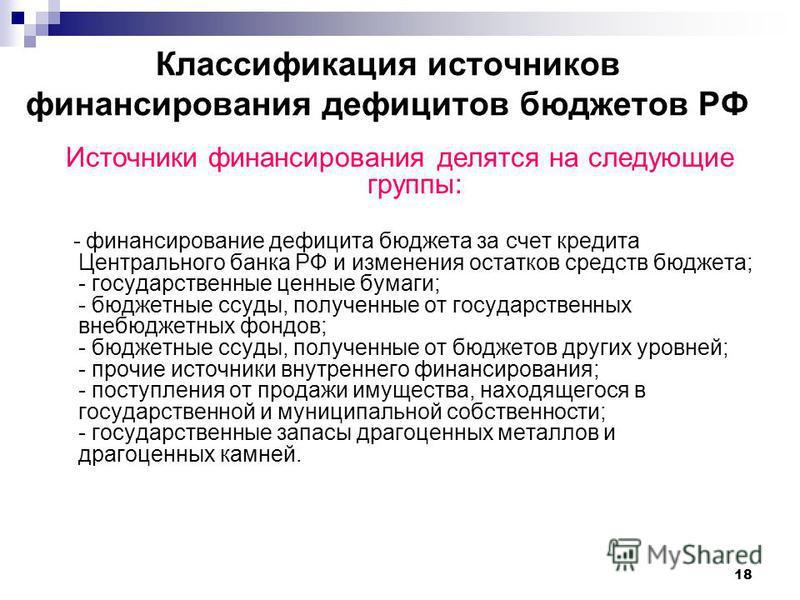 18 Классификация источников финансирования дефицитов бюджетов РФ Источники финансирования делятся на следующие группы: - финансирование дефицита бюджета за счет кредита Центрального банка РФ и изменения остатков средств бюджета; - государственные цен
