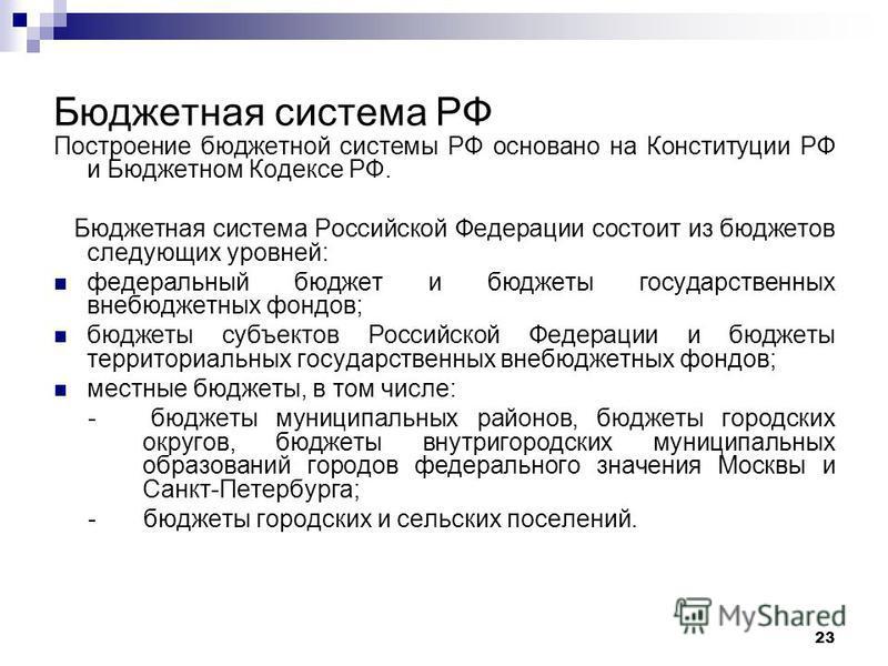 23 Бюджетная система РФ Построение бюджетной системы РФ основано на Конституции РФ и Бюджетном Кодексе РФ. Бюджетная система Российской Федерации состоит из бюджетов следующих уровней: федеральный бюджет и бюджеты государственных внебюджетных фондов;