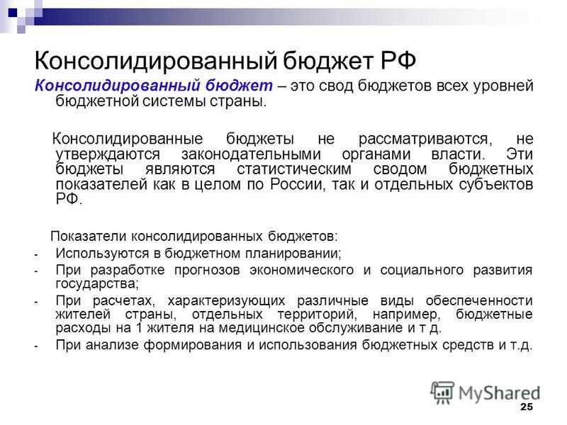 25 Консолидированный бюджет РФ Консолидированный бюджет – это свод бюджетов всех уровней бюджетной системы страны. Консолидированные бюджеты не рассматриваются, не утверждаются законодательными органами власти. Эти бюджеты являются статистическим сво