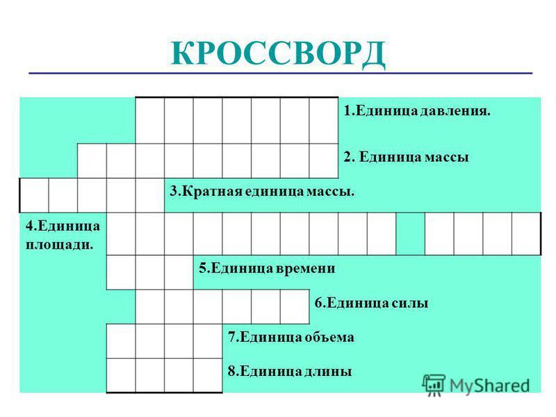 КРОССВОРД 1. Единица давления. 2. Единица массы 3. Кратная единица массы. 4. Единица площади. 5. Единица времени 6. Единица силы 7. Единица объема 8. Единица длины