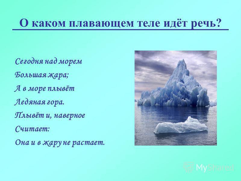 О каком плавающем теле идёт речь? Сегодня над морем Большая жара; А в море плывёт Ледяная гора. Плывёт и, наверное Считает: Она и в жару не растает.