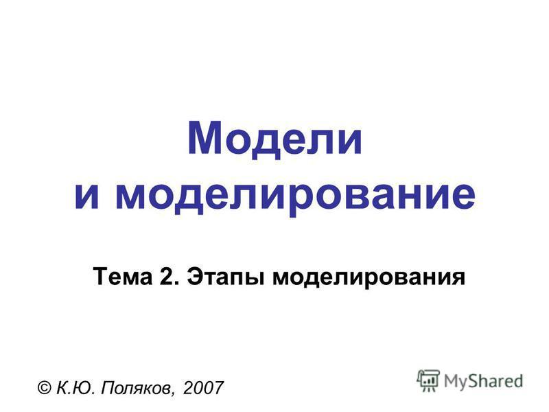 Модели и моделирование © К.Ю. Поляков, 2007 Тема 2. Этапы моделирования