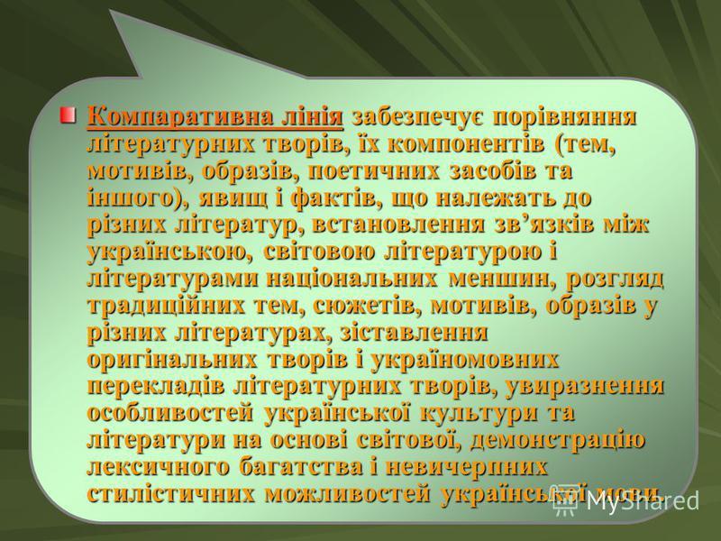 Компаративна лінія забезпечує порівняння літературних творів, їх компонентів (тем, мотивів, образів, поетичних засобів та іншого), явищ і фактів, що належать до різних літератур, встановлення звязків між українською, світовою літературою і література