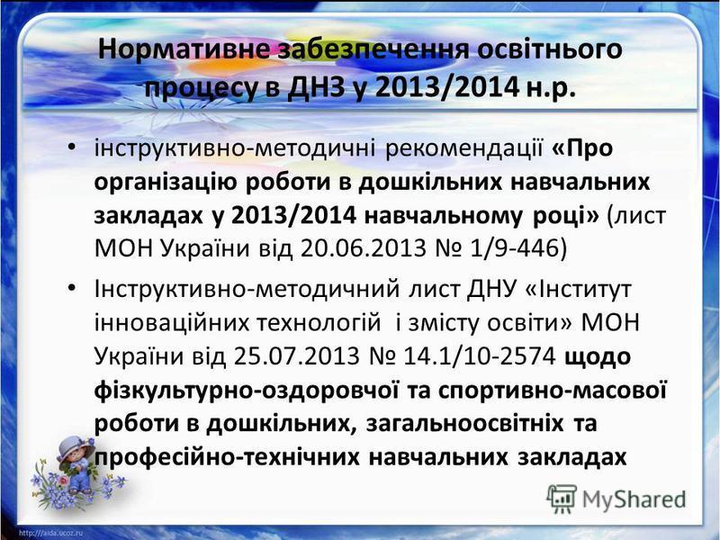 Нормативне забезпечення освітнього процесу в ДНЗ у 2013/2014 н.р. інструктивно-методичні рекомендації «Про організацію роботи в дошкільних навчальних закладах у 2013/2014 навчальному році» (лист МОН України від 20.06.2013 1/9-446) Інструктивно-методи