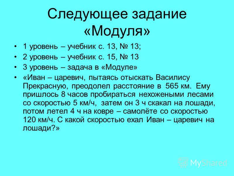 Следующее задание «Модуля» 1 уровень – учебник с. 13, 13; 2 уровень – учебник с. 15, 13 3 уровень – задача в «Модуле» «Иван – царевич, пытаясь отыскать Василису Прекрасную, преодолел расстояние в 565 км. Ему пришлось 8 часов пробираться нехожеными ле