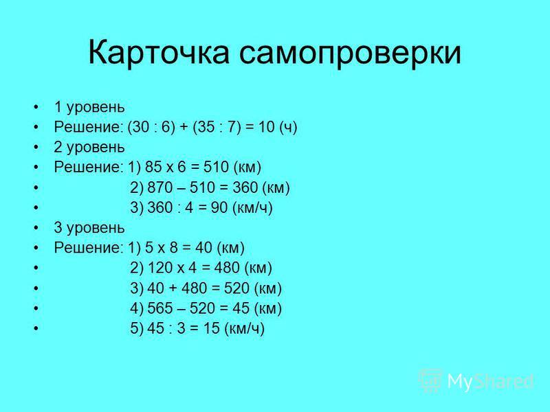 Карточка самопроверки 1 уровень Решение: (30 : 6) + (35 : 7) = 10 (ч) 2 уровень Решение: 1) 85 х 6 = 510 (км) 2) 870 – 510 = 360 (км) 3) 360 : 4 = 90 (км/ч) 3 уровень Решение: 1) 5 х 8 = 40 (км) 2) 120 х 4 = 480 (км) 3) 40 + 480 = 520 (км) 4) 565 – 5