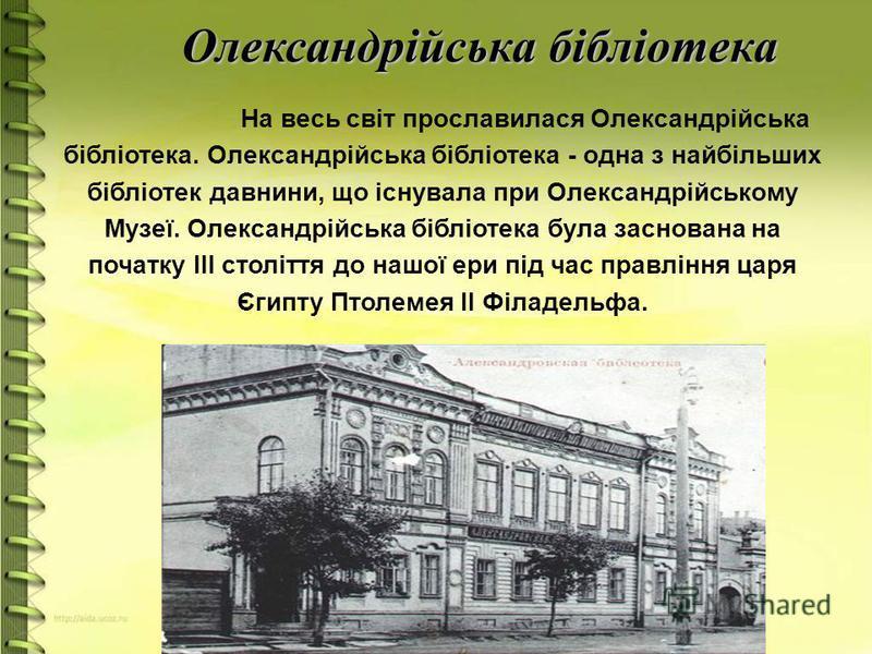 Олександрійська бібліотека На весь світ прославилася Олександрійська бібліотека. Олександрійська бібліотека - одна з найбільших бібліотек давнини, що існувала при Олександрійському Музеї. Олександрійська бібліотека була заснована на початку ІІІ столі