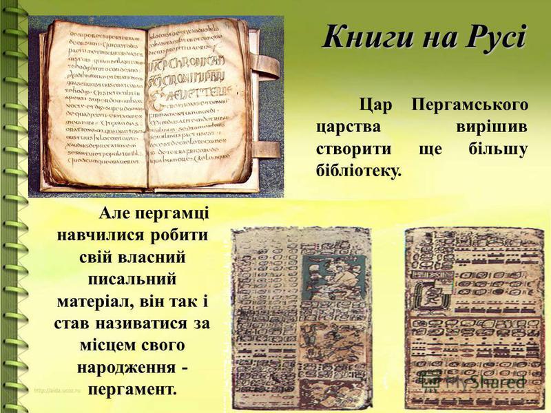 Книги на Русі Але пергамці навчилися робити свій власний писальний матеріал, він так і став називатися за місцем свого народження - пергамент. Цар Пергамського царства вирішив створити ще більшу бібліотеку.