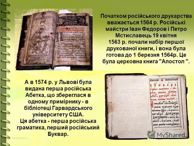 А в 1574 р. у Львові була видана перша російська Абетка, що збереглася в одному примірнику - в бібліотеці Гарвардського університету США. Ця абетка - перша російська граматика, перший російський Буквар.