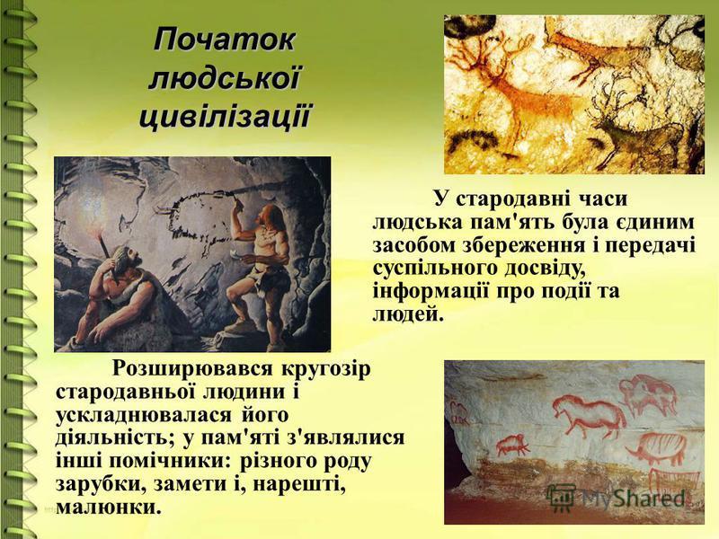 Початок людської цивілізації У стародавні часи людська пам'ять була єдиним засобом збереження і передачі суспільного досвіду, інформації про події та людей. Розширювався кругозір стародавньої людини і ускладнювалася його діяльність; у пам'яті з'являл