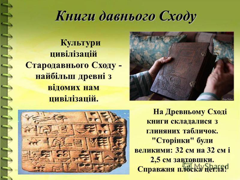 Книги давнього Сходу Культури цивілізацій Стародавнього Сходу - найбільш древні з відомих нам цивілізацій. На Древньому Сході книги складалися з глиняних табличок. Сторінки були великими: 32 см на 32 см і 2,5 см завтовшки. Справжня плоска цегла!