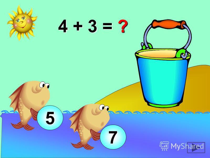 4 + 3 = ? 5 7