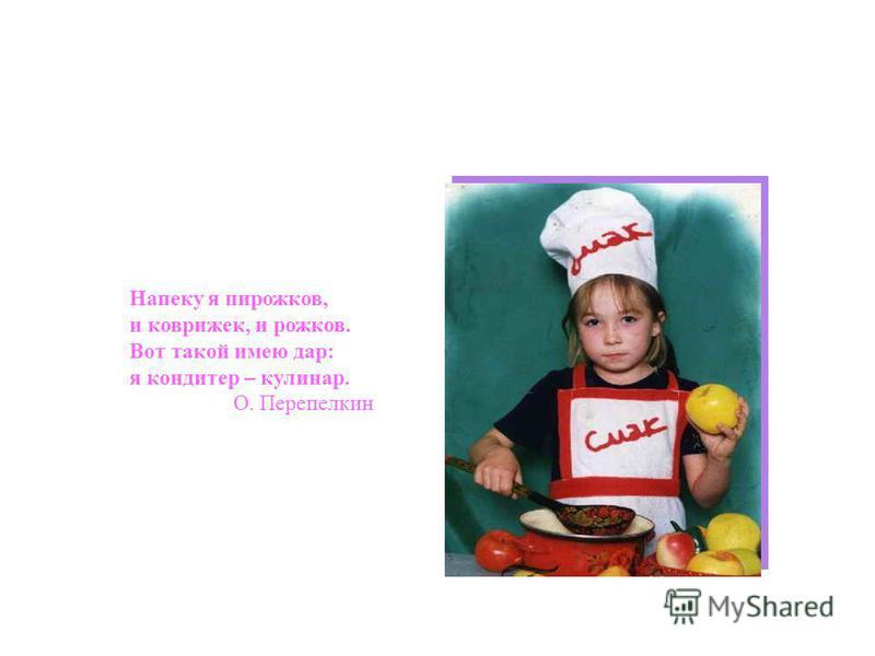 Напеку я пирожков, и коврижек, и рожков. Вот такой имею дар: я кондитер – кулинар. О. Перепелкин