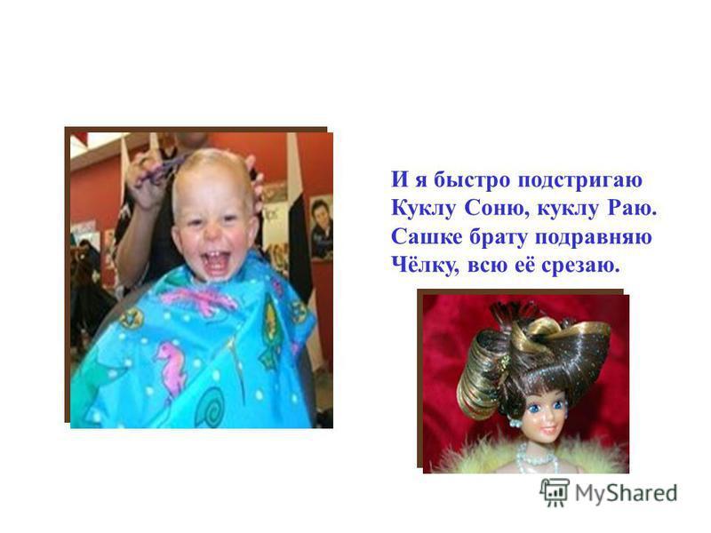 И я быстро подстригаю Куклу Соню, куклу Раю. Сашке брату подравняю Чёлку, всю её срезаю.
