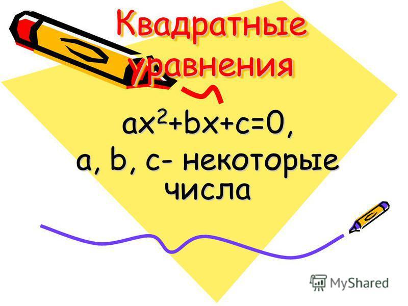 Квадратные уравнения ax 2 +bx+c=0, а, b, c- некоторые числа